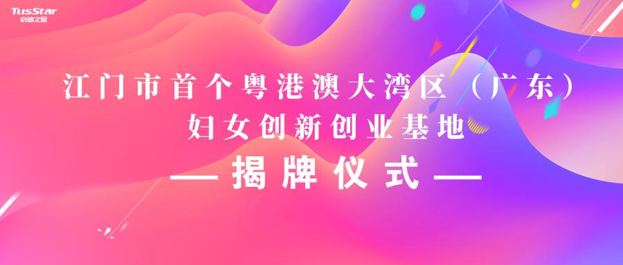 江门市首个粤港澳大湾区(广东)妇女创新创业基地揭牌仪式