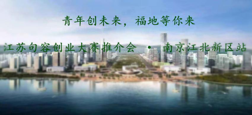青年创未来,福地等你来 江苏句容创业大赛推介会 · 南京江北新区站