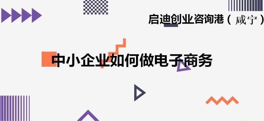 启迪创业咨询港(咸宁):中小企业如何做电子商务