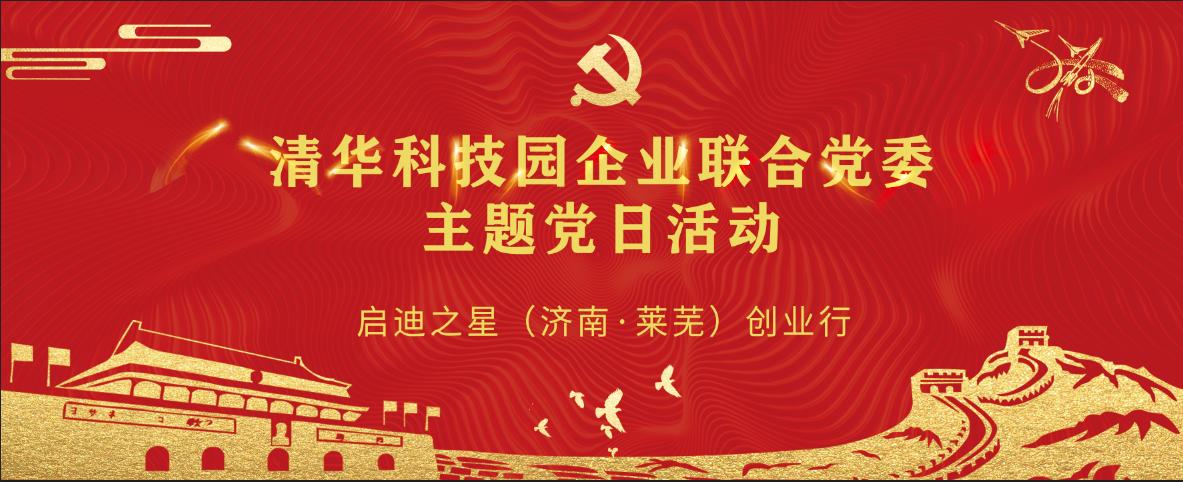 清华科技园企业联合党委·主题党日活动 让历史启迪未来 重温革命历史 加强爱国主义教育 暨启迪之星(济南·莱芜、新泰)创业行