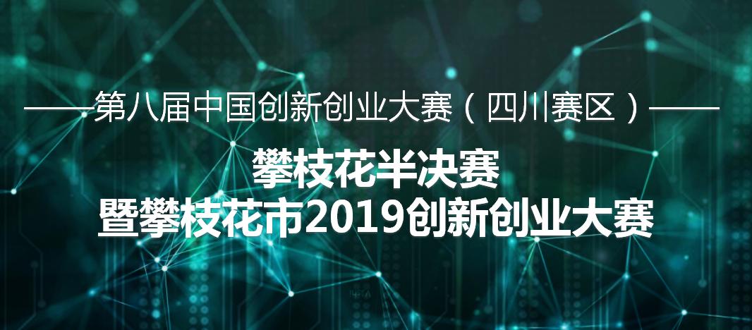 第八届中国创新创业大赛(四川赛区)攀枝花半决赛 暨攀枝花市2019创新创业大赛